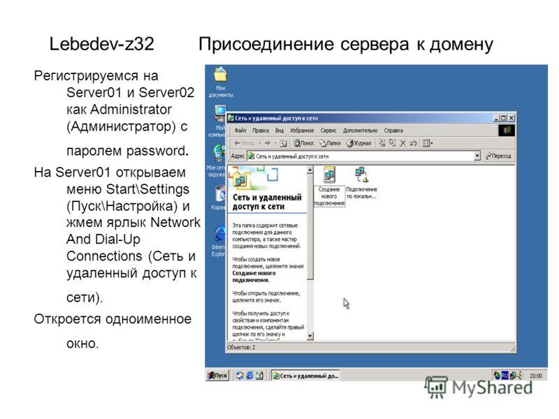 Lebedev-z32 Присоединение сервера к домену Регистрируемся на Server01 и Server02 как Administrator (Администратор) с паролем password. На Server01 открываем меню Start\Settings (Пуск\Настройка) и жмем ярлык Network And Dial-Up Connections (Сеть и уда