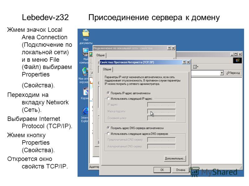 Lebedev-z32 Присоединение сервера к домену Жмем значок Local Area Connection (Подключение по локальной сети) и в меню File (Файл) выбираем Properties (Свойства). Переходим на вкладку Network (Сеть). Выбираем Internet Protocol (TCP/IP). Жмем кнопку Pr