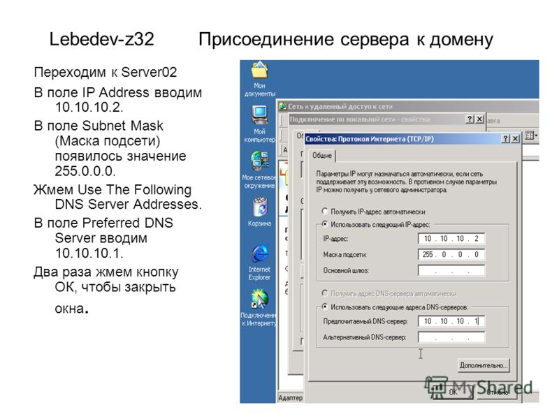 Lebedev-z32 Присоединение сервера к домену Переходим к Server02 В поле IP Address вводим 10.10.10.2. В поле Subnet Mask (Маска подсети) появилось значение 255.0.0.0. Жмем Use The Following DNS Server Addresses. В поле Preferred DNS Server вводим 10.1