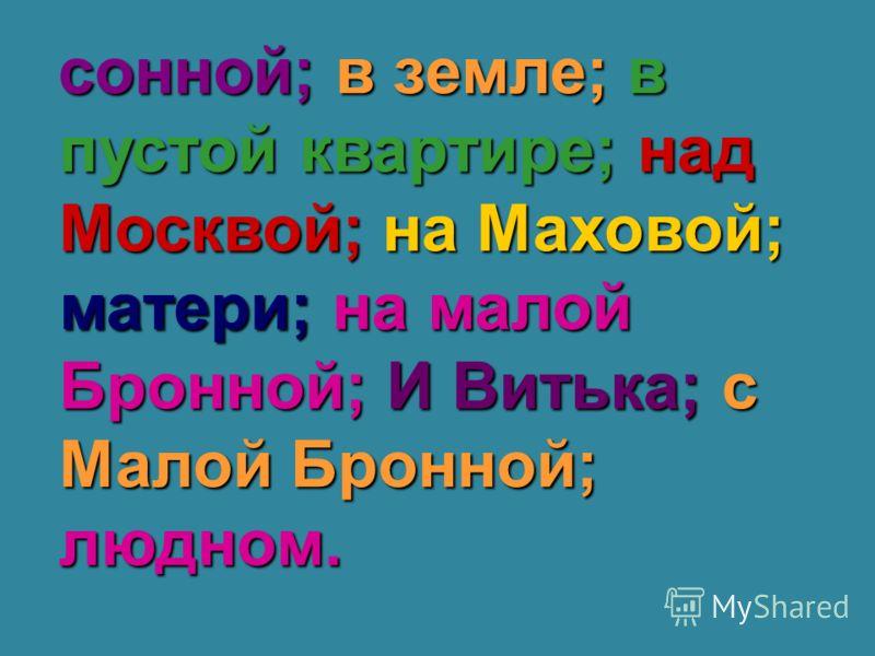 сонной; в земле; в пустой квартире; над Москвой; на Маховой; матери; на малой Бронной; И Витька; с Малой Бронной; людном.