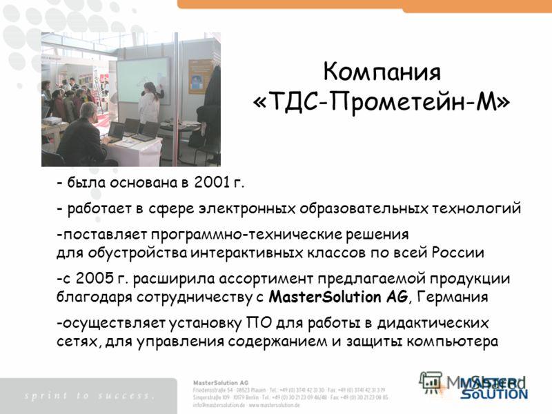 Компания «ТДС-Прометейн-М» - была основана в 2001 г. - работает в сфере электронных образовательных технологий -поставляет программно-технические решения для обустройства интерактивных классов по всей России -с 2005 г. расширила ассортимент предлагае