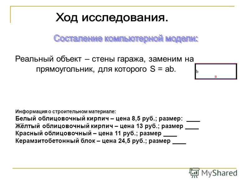Реальный объект – стены гаража, заменим на прямоугольник, для которого S = ab. Информация о строительном материале: Белый облицовочный кирпич – цена 8,5 руб.; размер: ____ Жёлтый облицовочный кирпич – цена 13 руб.; размер ____ Красный облицовочный –