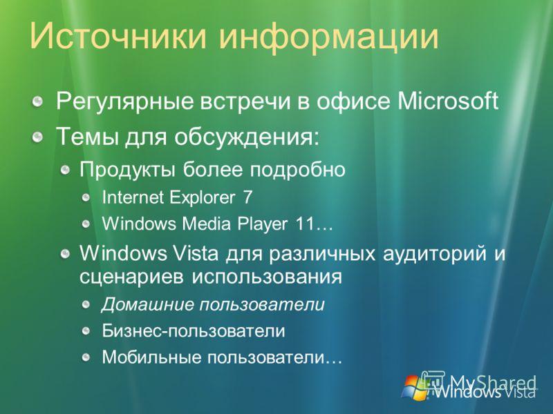 Источники информации Регулярные встречи в офисе Microsoft Темы для обсуждения: Продукты более подробно Internet Explorer 7 Windows Media Player 11… Windows Vista для различных аудиторий и сценариев использования Домашние пользователи Бизнес-пользоват