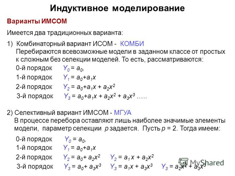 Варианты ИМСОМ Имеется два традиционных варианта: 1) Комбинаторный вариант ИСОМ - КОМБИ Перебираются всевозможные модели в заданном классе от простых к сложным без селекции моделей. То есть, рассматриваются: 0-й порядок Y 0 = a 0, 1-й порядок Y 1 = a