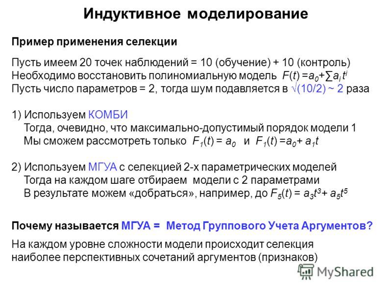 Пример применения селекции Пусть имеем 20 точек наблюдений = 10 (обучение) + 10 (контроль) Необходимо восстановить полиномиальную модель F(t) =a 0 +a i t i Пусть число параметров = 2, тогда шум подавляется в (10/2) ~ 2 раза 1) Используем КОМБИ Тогда,
