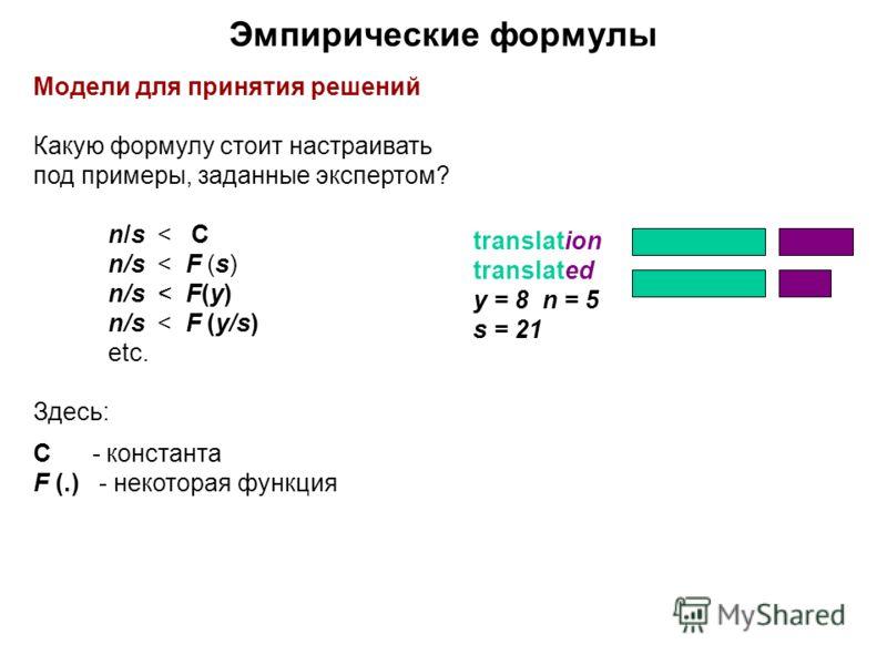 Эмпирические формулы Модели для принятия решений Какую формулу стоит настраивать под примеры, заданные экспертом? n/s < C n/s < F (s) n/s < F(y) n/s < F (y/s) etc. Здесь: C - константа F (.) - некоторая функция translation translated y = 8 n = 5 s =