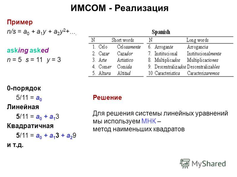 Пример n/s = a 0 + a 1 y + a 2 y 2 +.... asking asked n = 5 s = 11 y = 3 0-порядок 5/11 = a 0 Линейная 5/11 = a 0 + a 1 3 Квадратичная 5/11 = a 0 + a 1 3 + a 2 9 и т.д. Решение Для решения системы линейных уравнений мы используем МНК – метод наименьш