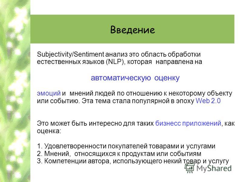 Введение Subjectivity/Sentiment анализ это область обработки естественных языков (NLP), которая направлена на автоматическую оценку эмоций и мнений людей по отношению к некоторому объекту или событию. Эта тема стала популярной в эпоху Web 2.0 Это мож