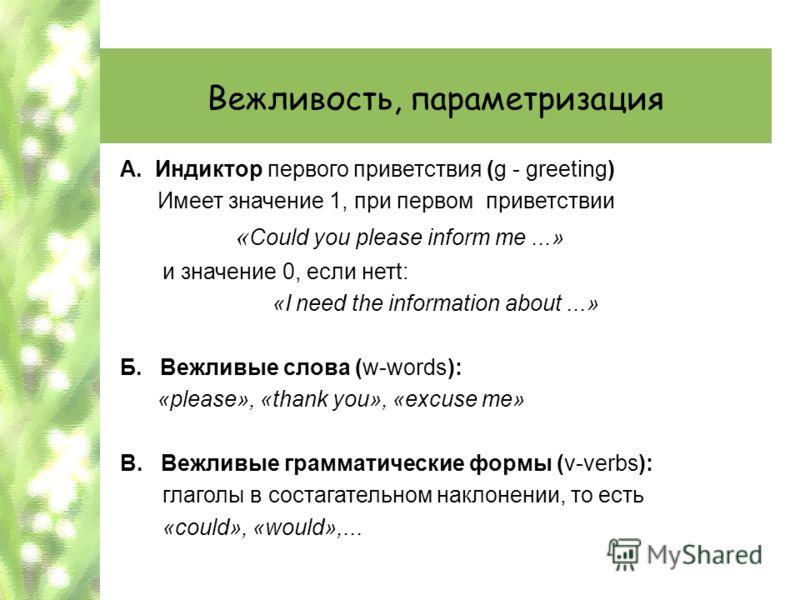 Вежливость, параметризация А. Индиктор первого приветствия (g - greeting) Имеет значение 1, при первом приветствии « Could you please inform me...» и значение 0, если нетt: «I need the information about...» Б. Вежливые слова (w-words): «please», «tha