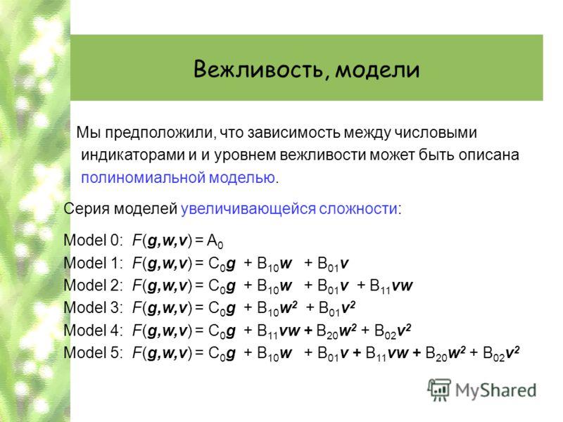 Вежливость, модели Мы предположили, что зависимость между числовыми индикаторами и и уровнем вежливости может быть описана полиномиальной моделью. Серия моделей увеличивающейся сложности: Model 0: F(g,w,v) = A 0 Model 1: F(g,w,v) = C 0 g + B 10 w + B
