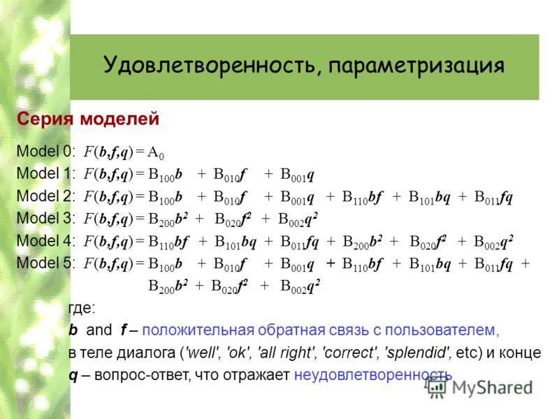 Удовлетворенность, параметризация Серия моделей Model 0: F(b,f,q) = A 0 Model 1: F(b,f,q) = B 100 b + B 010 f + B 001 q Model 2: F(b,f,q) = B 100 b + B 010 f + B 001 q + B 110 bf + B 101 bq + B 011 fq Model 3: F(b,f,q) = B 200 b 2 + B 020 f 2 + B 002