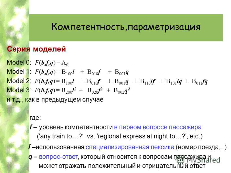 Компетентность,параметризация Серия моделей Model 0: F(b,f,q) = A 0 Model 1: F(b,f,q) = B 100 l + B 010 f + B 001 q Model 2: F(b,f,q) = B 100 l + B 010 f + B 001 q + B 110 lf + B 101 lq + B 011 fq Model 3: F(b,f,q) = B 200 l 2 + B 020 f 2 + B 002 q 2