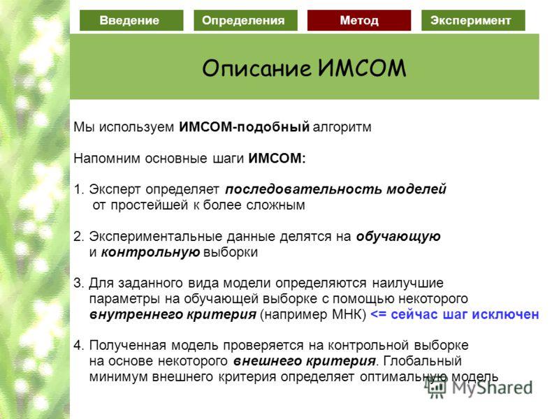 Введение ОпределенияМетодЭксперимент Описание ИМСОМ Мы используем ИМСОМ-подобный алгоритм Напомним основные шаги ИМСОМ: 1. Эксперт определяет последовательность моделей от простейшей к более сложным 2. Экспериментальные данные делятся на обучающую и