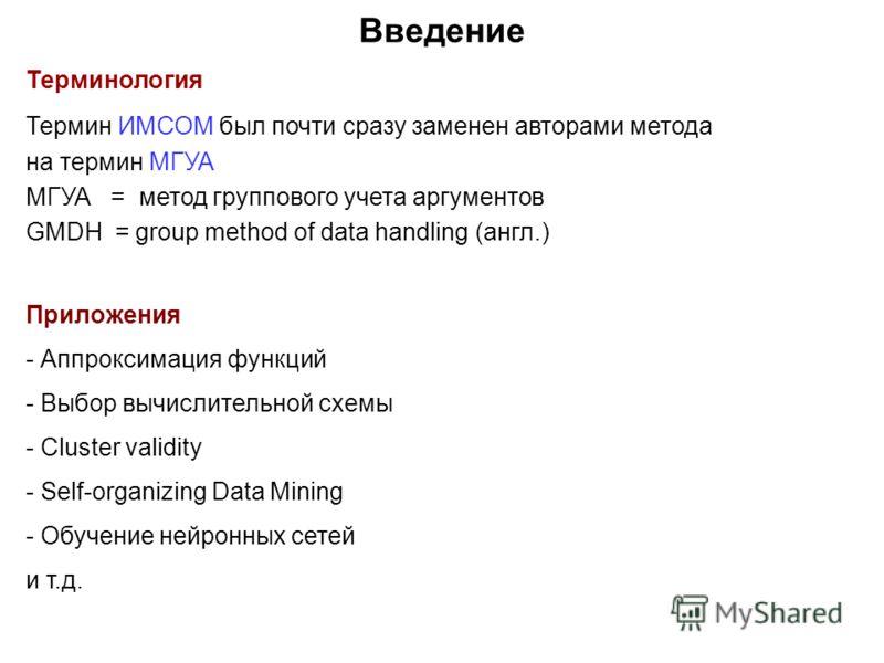 Введение Терминология Термин ИМСОМ был почти сразу заменен авторами метода на термин МГУА МГУА = метод группового учета аргументов GMDH = group method of data handling (англ.) Приложения - Аппроксимация функций - Выбор вычислительной схемы - Cluster