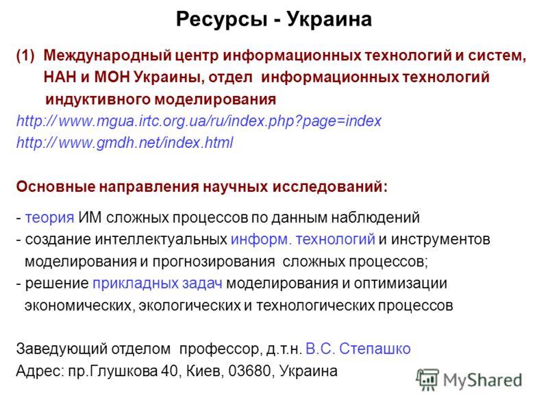Ресурсы - Украина (1) Международный центр информационных технологий и систем, НАН и МОН Украины, отдел информационных технологий индуктивного моделирования http:// www.mgua.irtc.org.ua/ru/index.php?page=index http:// www.gmdh.net/index.html Основные