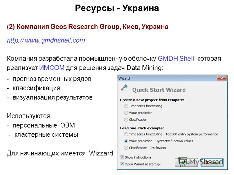 Ресурсы - Украина (2) Компания Geos Research Group, Киев, Украина http:// www.gmdhshell.com Компания разработала промышленную оболочку GMDH Shell, которая реализует ИМСОМ для решения задач Data Mining: - прогноз временных рядов - классификация - визу