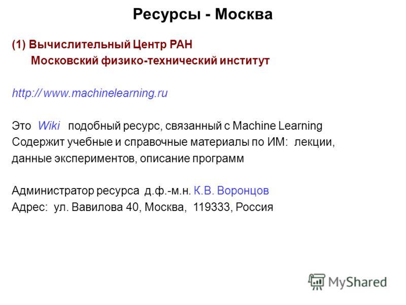 Ресурсы - Москва (1) Вычислительный Центр РАН Московский физико-технический институт http:// www.machinelearning.ru Это Wiki подобный ресурс, связанный с Machine Learning Содержит учебные и справочные материалы по ИМ: лекции, данные экспериментов, оп