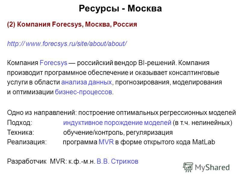Ресурсы - Москва (2) Компания Forecsys, Москва, Россия http:// www.forecsys.ru/site/about/about/ Компания Forecsys российский вендор BI-решений. Компания производит программное обеспечение и оказывает консалтинговые услуги в области анализа данных, п