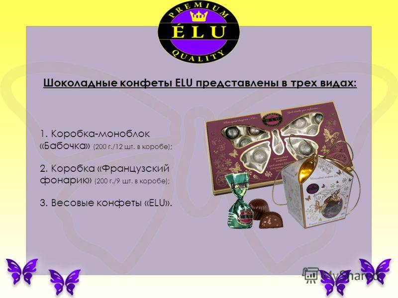 1. Коробка-моноблок «Бабочка» (200 г./12 шт. в коробе); 2. Коробка «Французский фонарик» (200 г./9 шт. в коробе); 3. Весовые конфеты «ELU». Шоколадные конфеты ELU представлены в трех видах: