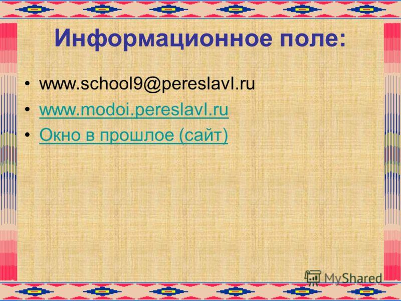 Информационное поле: www.school9@pereslavl.ru www.modoi.pereslavl.ru Окно в прошлое (сайт)