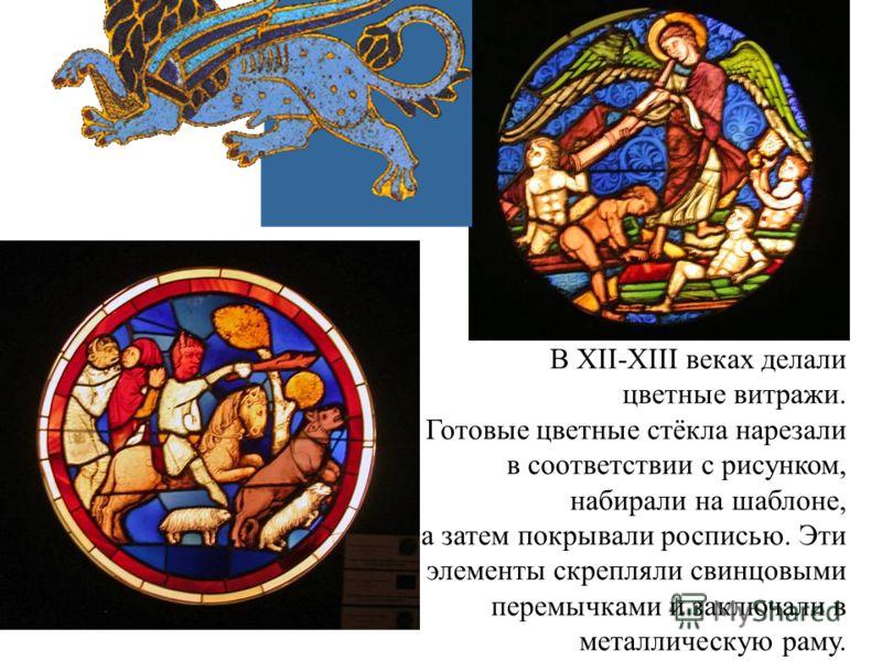 В XII-XIII веках делали цветные витражи. Готовые цветные стёкла нарезали в соответствии с рисунком, набирали на шаблоне, а затем покрывали росписью. Эти элементы скрепляли свинцовыми перемычками и заключали в металлическую раму.