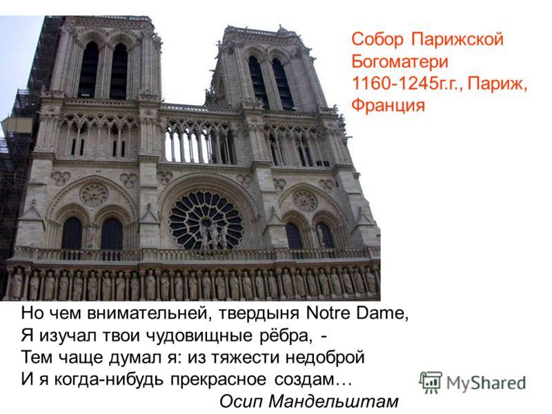 Собор Парижской Богоматери 1160-1245г.г., Париж, Франция Но чем внимательней, твердыня Notre Dame, Я изучал твои чудовищные рёбра, - Тем чаще думал я: из тяжести недоброй И я когда-нибудь прекрасное создам… Осип Мандельштам