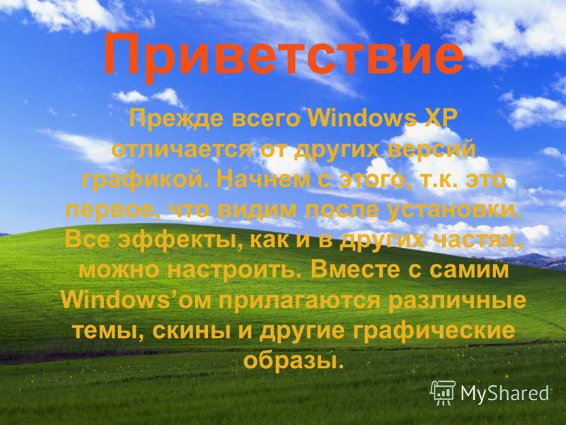 Приветствие Прежде всего Windows XP отличается от других версий графикой. Начнем с этого, т.к. это первое, что видим после установки. Все эффекты, как и в других частях, можно настроить. Вместе с самим Windowsом прилагаются различные темы, скины и др