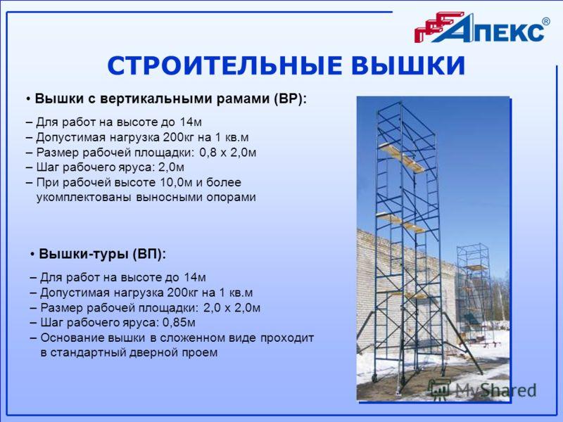 СТРОИТЕЛЬНЫЕ ВЫШКИ Вышки с вертикальными рамами (ВР): – Для работ на высоте до 14м – Допустимая нагрузка 200кг на 1 кв.м – Размер рабочей площадки: 0,8 х 2,0м – Шаг рабочего яруса: 2,0м – При рабочей высоте 10,0м и более укомплектованы выносными опор