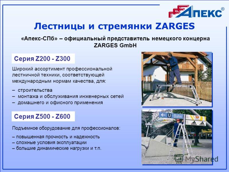 Лестницы и стремянки ZARGES «Апекс-СПб» – официальный представитель немецкого концерна ZARGES GmbH Серия Z200 - Z300 Серия Z500 - Z600 Широкий ассортимент профессиональной лестничной техники, соответствующей международным нормам качества, для: – стро