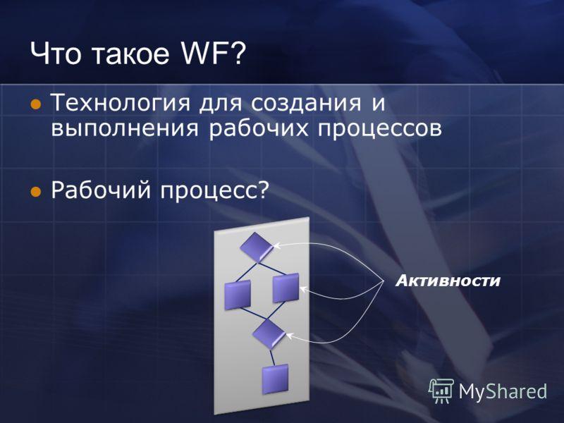 Что такое WF? Технология для создания и выполнения рабочих процессов Рабочий процесс? Активности