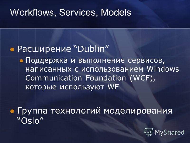 Workflows, Services, Models Расширение Dublin Поддержка и выполнение сервисов, написанных с использованием Windows Communication Foundation (WCF), которые используют WF Группа технологий моделирования Oslo