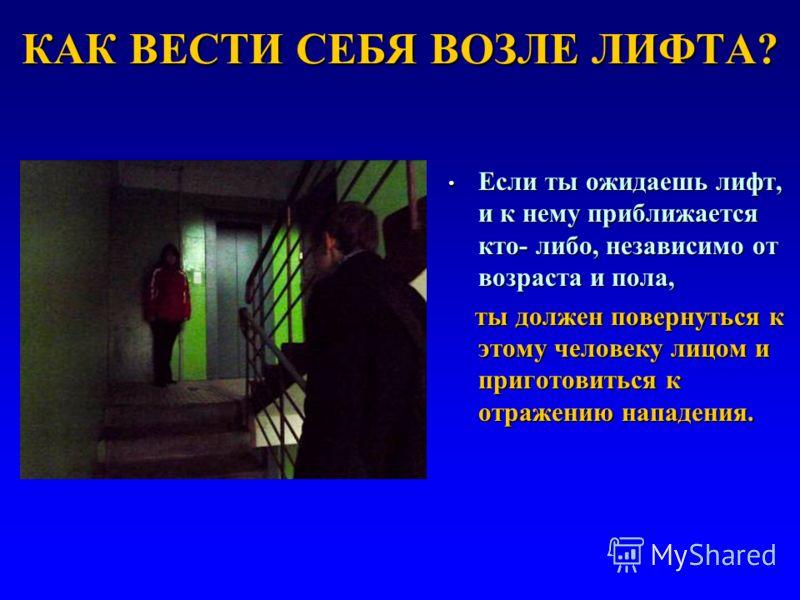 КАК ВЕСТИ СЕБЯ ВОЗЛЕ ЛИФТА? Если ты ожидаешь лифт, и к нему приближается кто- либо, независимо от возраста и пола, Если ты ожидаешь лифт, и к нему приближается кто- либо, независимо от возраста и пола, ты должен повернуться к этому человеку лицом и п