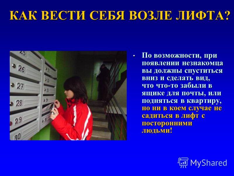 КАК ВЕСТИ СЕБЯ ВОЗЛЕ ЛИФТА? По возможности, при появлении незнакомца вы должны спуститься вниз и сделать вид, что что-то забыли в ящике для почты, или подняться в квартиру, но ни в коем случае не садиться в лифт с посторонними людьми! По возможности,
