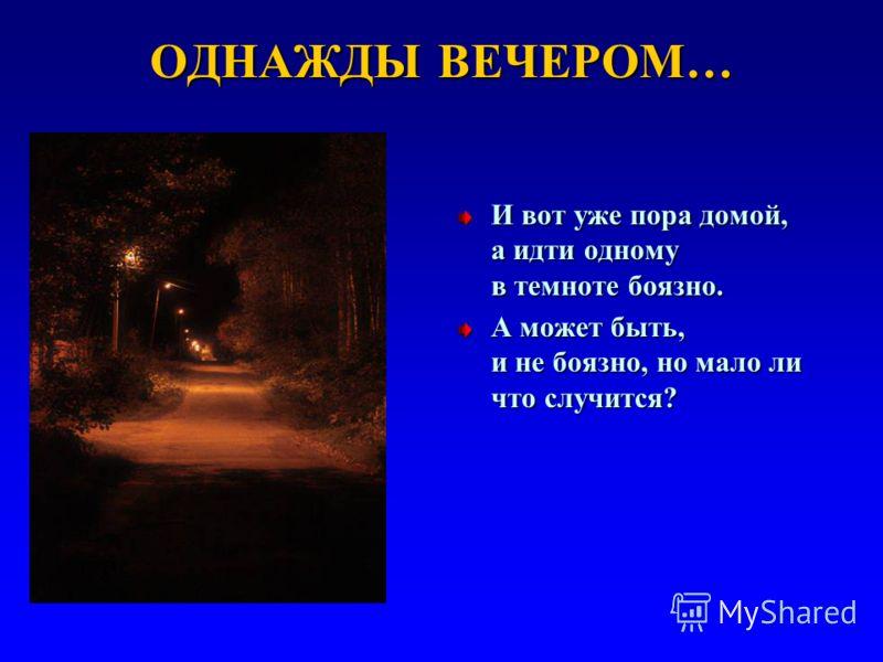 ОДНАЖДЫ ВЕЧЕРОМ… И вот уже пора домой, а идти одному в темноте боязно. А может быть, и не боязно, но мало ли что случится?