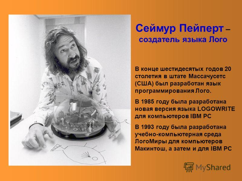 Сеймур Пейперт – создатель языка Лого В конце шестидесятых годов 20 столетия в штате Массачусетс (США) был разработан язык программирования Лого. В 1985 году была разработана новая версия языка LOGOWRITE для компьютеров IBM PC B 1993 году была разраб