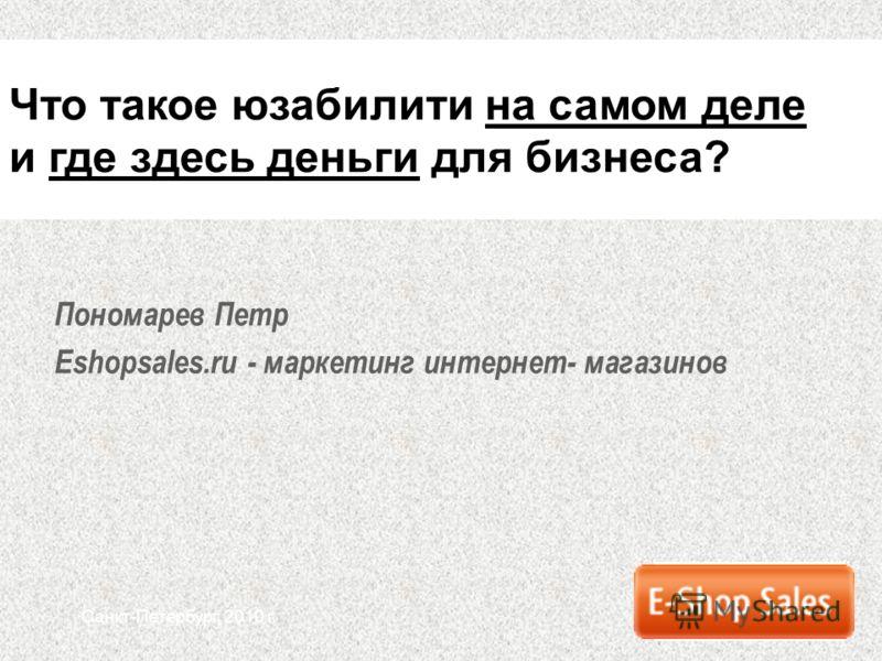 Санкт-Петербург, 2010 г. Пономарев Петр Eshopsales.ru - маркетинг интернет- магазинов Что такое юзабилити на самом деле и где здесь деньги для бизнеса?
