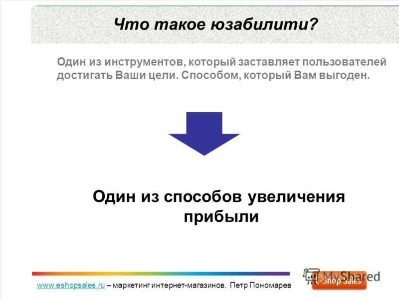 www.eshopsales.ruwww.eshopsales.ru – маркетинг интернет-магазинов. Петр Пономарев Что такое юзабилити? Один из инструментов, который заставляет пользователей достигать Ваши цели. Способом, который Вам выгоден. Один из способов увеличения прибыли