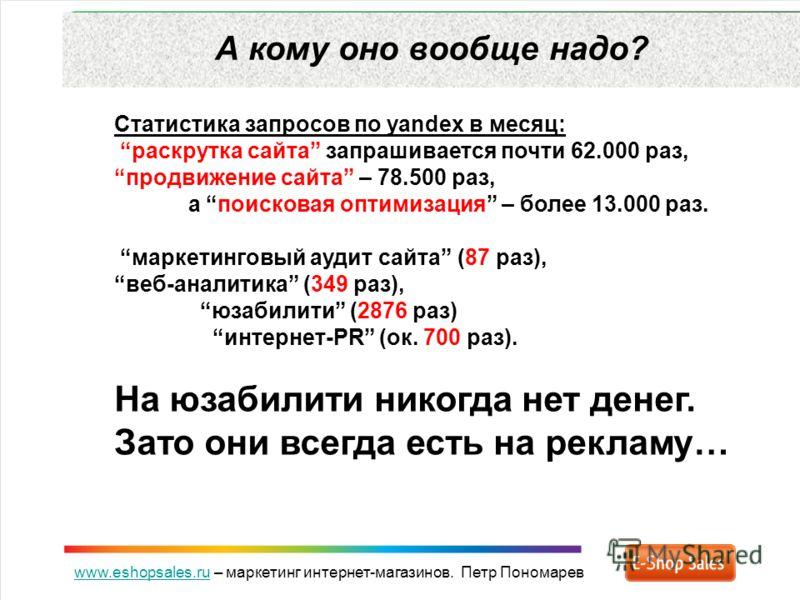 www.eshopsales.ruwww.eshopsales.ru – маркетинг интернет-магазинов. Петр Пономарев А кому оно вообще надо? Статистика запросов по yandex в месяц: раскрутка сайта запрашивается почти 62.000 раз, продвижение сайта – 78.500 раз, а поисковая оптимизация –