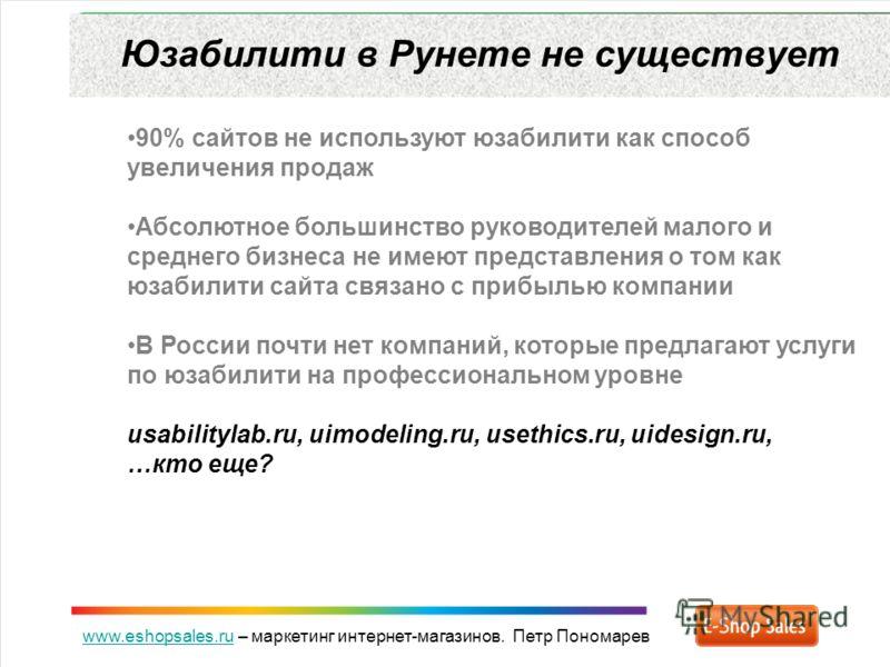 www.eshopsales.ruwww.eshopsales.ru – маркетинг интернет-магазинов. Петр Пономарев Юзабилити в Рунете не существует 90% сайтов не используют юзабилити как способ увеличения продаж Абсолютное большинство руководителей малого и среднего бизнеса не имеют