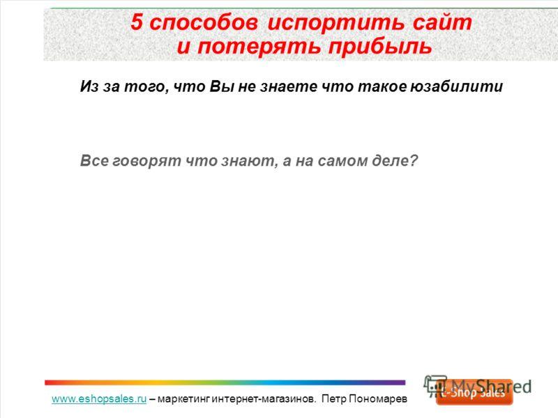www.eshopsales.ruwww.eshopsales.ru – маркетинг интернет-магазинов. Петр Пономарев 5 способов испортить сайт и потерять прибыль Из за того, что Вы не знаете что такое юзабилити Все говорят что знают, а на самом деле?