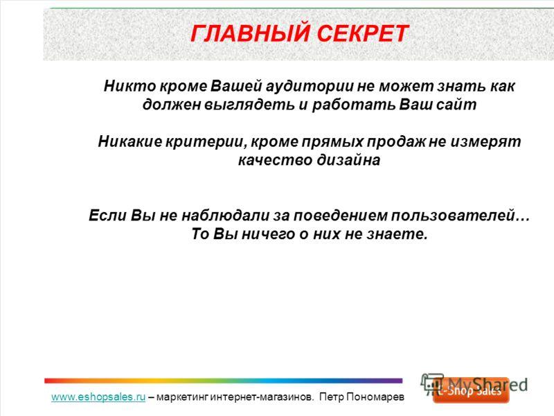 www.eshopsales.ruwww.eshopsales.ru – маркетинг интернет-магазинов. Петр Пономарев ГЛАВНЫЙ СЕКРЕТ Никто кроме Вашей аудитории не может знать как должен выглядеть и работать Ваш сайт Никакие критерии, кроме прямых продаж не измерят качество дизайна Есл