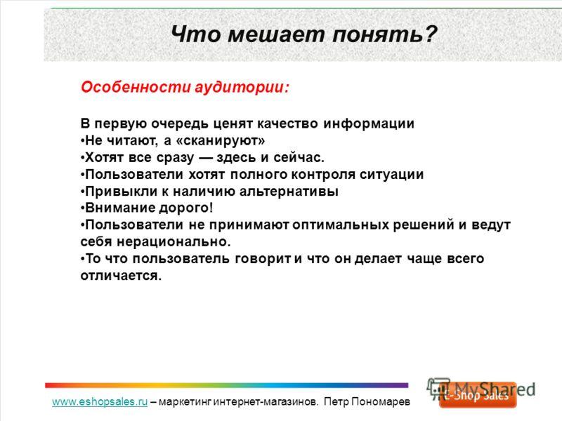 www.eshopsales.ruwww.eshopsales.ru – маркетинг интернет-магазинов. Петр Пономарев Что мешает понять? Особенности аудитории: В первую очередь ценят качество информации Не читают, а «сканируют» Хотят все сразу здесь и сейчас. Пользователи хотят полного