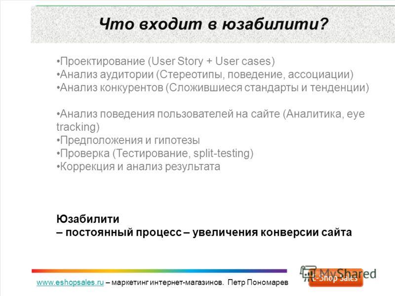 www.eshopsales.ruwww.eshopsales.ru – маркетинг интернет-магазинов. Петр Пономарев Что входит в юзабилити? Проектирование (User Story + User cases) Анализ аудитории (Стереотипы, поведение, ассоциации) Анализ конкурентов (Сложившиеся стандарты и тенден