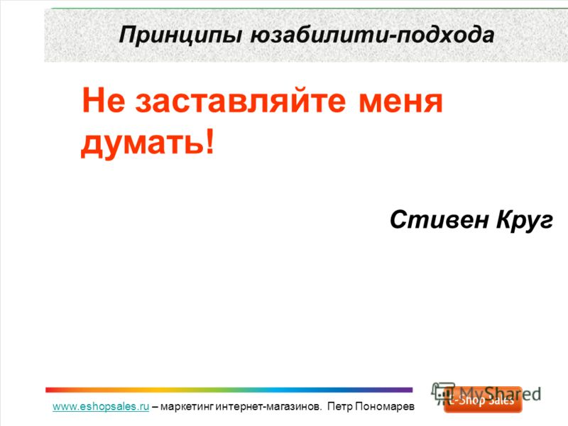 www.eshopsales.ruwww.eshopsales.ru – маркетинг интернет-магазинов. Петр Пономарев Принципы юзабилити-подхода Не заставляйте меня думать! Стивен Круг
