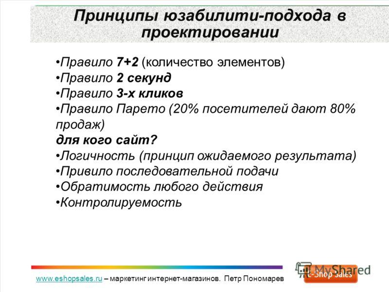 www.eshopsales.ruwww.eshopsales.ru – маркетинг интернет-магазинов. Петр Пономарев Принципы юзабилити-подхода в проектировании Правило 7+2 (количество элементов) Правило 2 секунд Правило 3-х кликов Правило Парето (20% посетителей дают 80% продаж) для
