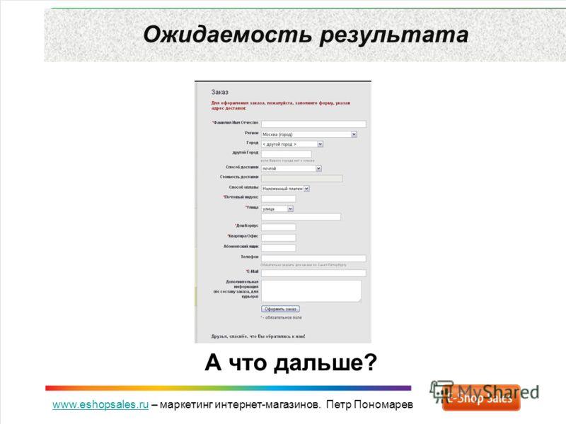 www.eshopsales.ruwww.eshopsales.ru – маркетинг интернет-магазинов. Петр Пономарев Ожидаемость результата А что дальше?