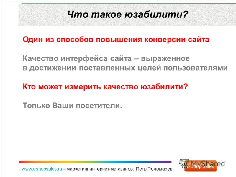 www.eshopsales.ruwww.eshopsales.ru – маркетинг интернет-магазинов. Петр Пономарев Что такое юзабилити? Один из способов повышения конверсии сайта Качество интерфейса сайта – выраженное в достижении поставленных целей пользователями Кто может измерить