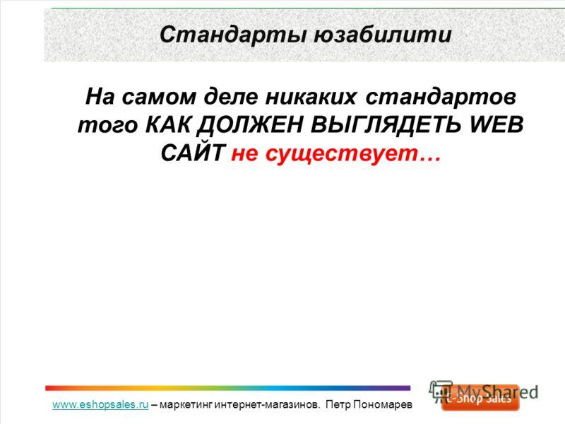 www.eshopsales.ruwww.eshopsales.ru – маркетинг интернет-магазинов. Петр Пономарев Стандарты юзабилити На самом деле никаких стандартов того КАК ДОЛЖЕН ВЫГЛЯДЕТЬ WEB САЙТ не существует…
