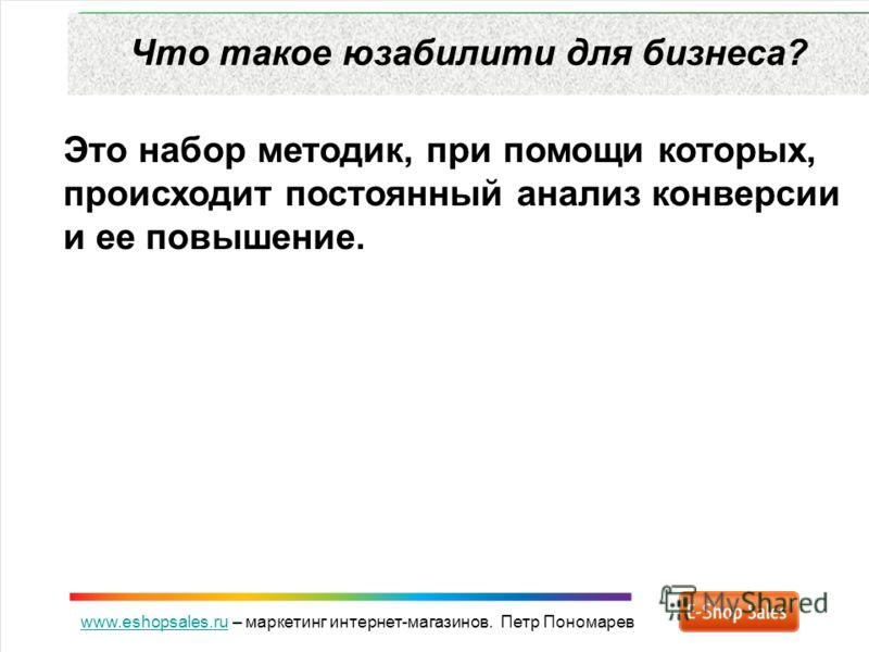 www.eshopsales.ruwww.eshopsales.ru – маркетинг интернет-магазинов. Петр Пономарев Что такое юзабилити для бизнеса? Это набор методик, при помощи которых, происходит постоянный анализ конверсии и ее повышение.