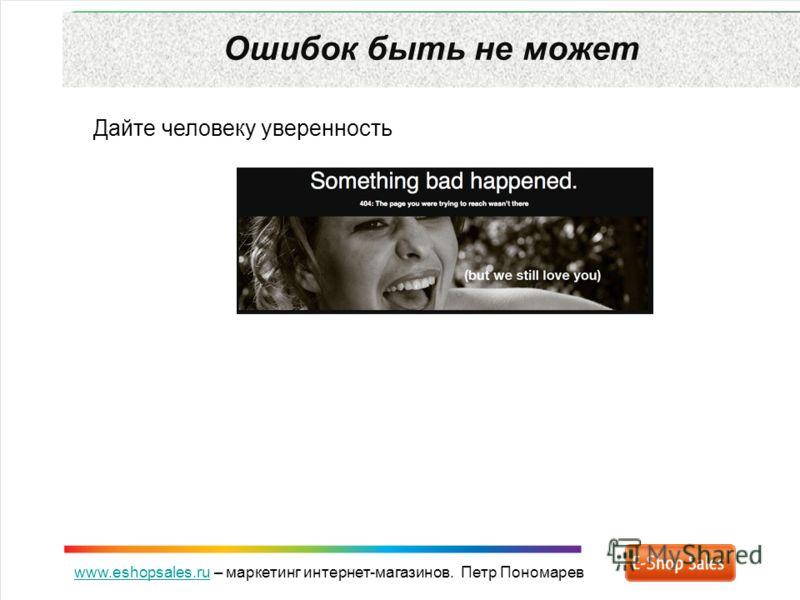 www.eshopsales.ruwww.eshopsales.ru – маркетинг интернет-магазинов. Петр Пономарев Ошибок быть не может Дайте человеку уверенность